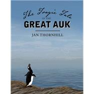 The Tragic Tale of the Great Auk by Thornhill, Jan, 9781554988655