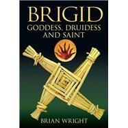 Brigid : Goddess, Druidess and Saint by Unknown, 9780752448657