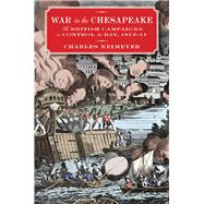 War in the Chesapeake: The British Campaigns to Control the Bay, 1813-1814 by Neimeyer, Charles, 9781612518657