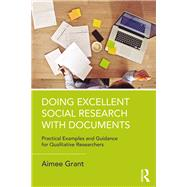 Doing Excellent Social Research with Documents: Practical Examples and Guidance for Qualitative Researchers by Grant; Aimee, 9781138038660