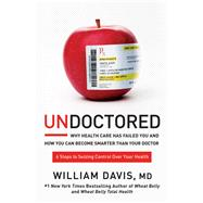 Undoctored How You Can Be Smarter Than Your Doctor and Discover Real Health on Your Own by Davis, William, MD, 9781623368661