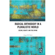 Radical Orthodoxy in a Pluralistic World: Desire, Beauty and the Divine by Slater; Angus M., 9780415788663