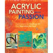 Acrylic Painting With Passion: Explorations for Creating Art That Nourishes the Soul by Blackburn, Tesia, 9781440328664