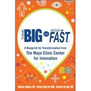 Think Big, Start Small, Move Fast: A Blueprint for Transformation from the Mayo Clinic Center for Innovation by LaRusso, MD, Nicholas; Spurrier, MHA, Barbara; Farrugia, MD, Gianrico, 9780071838665