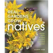 Real Gardens Grow Natives: Design, Plant, & Enjoy a Healthy Northwest Garden by Stark, Eileen M., 9781594858666