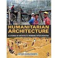 Humanitarian Architecture: 15 stories of architects working after disaster by Charlesworth; Esther, 9780415818667