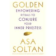 Golden Empowering Rituals to Conjure Your Inner Priestess by Soltan, Asa, 9781501158667