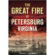 The Great Fire of Petersburg, Virginia by Eastman, Tamara J., 9781467118668