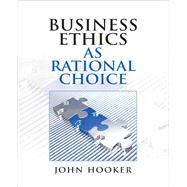 Business Ethics as Rational Choice by Hooker, John, 9780136118671