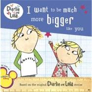 I Want to Be Much More Bigger Like You by Child, Lauren, 9780448448671