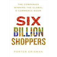 Six Billion Shoppers The Companies Winning the Global E-Commerce Boom by Erisman, Porter, 9781250088673