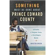 Something Must Be Done About Prince Edward County: A Family, a Virginia Town, a Civil Rights Battle by Green, Kristen, 9780062268679