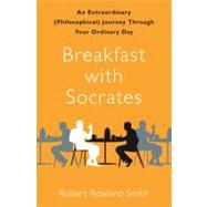 Breakfast with Socrates : An Extraordinary (Philosophical) Journey Through Your Ordinary Day by Robert Rowland Smith, 9781439148679