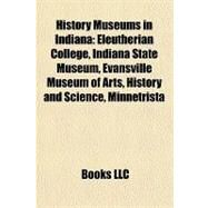 History Museums in Indian : Eleutherian College, Indiana State Museum, Evansville Museum of Arts, History and Science, Minnetrista by , 9781157198680