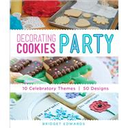 Decorating Cookies Party 10 Celebratory Themes * 50 Designs by Edwards, Bridget, 9781454708681
