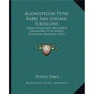 Agonisticon Petri Fabri San-Ioriani Iuriscons : Regii Consiliarii Libellorum Exmagistri et in Senatu Tolosano Praesidis (1595) by Faber, Petrus, 9781104608682