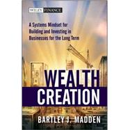Wealth Creation : A Systems Mindset for Building and Investing in Businesses for the Long Term by Madden, Bartley J., 9780470488683
