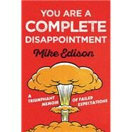 You Are a Complete Disappointment A Triumphant Memoir of Failed Expectations by Edison, Mike, 9781454918684