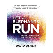 Let the Elephants Run Unlock Your Creativity and Change Everything by Usher, David, 9781770898684