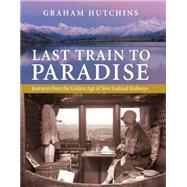 Last Train to Paradise: Journeys from the Golden Age of New Zealand Railways by Hutchins, Graham, 9780908988686