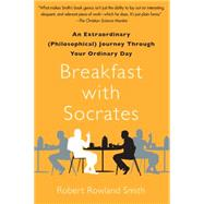 Breakfast with Socrates An Extraordinary (Philosophical) Journey Through Your Ordinary Day by Smith, Robert Rowland, 9781439148686