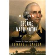 The Return of George Washington: Uniting the States, 1783-1789 by Larson, Edward J., 9780062248688
