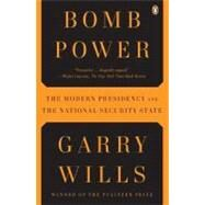 Bomb Power : The Modern Presidency and the National Security State by Wills, Garry, 9780143118688