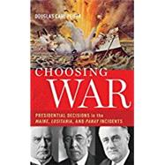 Choosing War Presidential Decisions in the Maine, Lusitania, and Panay Incidents by Peifer, Douglas Carl, 9780190268688