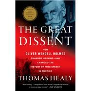 The Great Dissent How Oliver Wendell Holmes Changed His Mind--and Changed the History of Free Speech in America by Healy, Thomas, 9781250058690