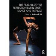The Psychology of Perfectionism in Sport, Dance and Exercise by Hill; Andrew, 9781138958692