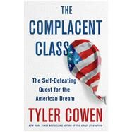 The Complacent Class The Self-Defeating Quest for the American Dream by Cowen, Tyler, 9781250108692
