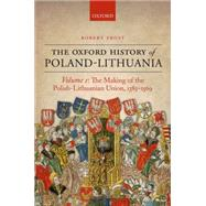 The Oxford History of Poland-Lithuania Volume I: The Making of the Polish-Lithuanian Union 1385-1569 by Frost, Robert I., 9780198208693