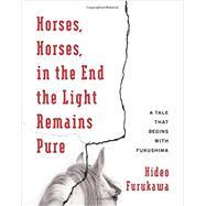 Horses, Horses, in the End the Light Remains Pure by Furukawa, Hideo; Slaymaker, Doug; Takenaka, Akiko, 9780231178693