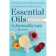 Essential Oils and Aromatherapy: An Introductory Guide, More Than 300 Recipes for Health, Home and Beauty by Sonoma Press, 9780989558693