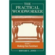 The Practical Woodworker: A Complete Guide to the Art & Practice of Woodworking: Making Fine Furniture by Jones, Bernard E., 9781440338694
