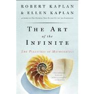 The Art of the Infinite The Pleasures of Mathematics by Kaplan, Robert; Kaplan, Ellen, 9781608198696