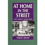 At Home in the Street: Street Children of Northeast Brazil by Tobias Hecht, 9780521598699
