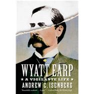Wyatt Earp: A Vigilante Life by Isenberg, Andrew C., 9780809098699