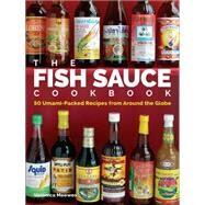 The Fish Sauce Cookbook 50 Umami-Packed Recipes from Around the Globe by Veronica Meewes, 9781449468699