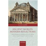 Ancient Worlds, Modern Reflections Philosophical Perspectives on Greek and Chinese Science and Culture by Lloyd, G. E. R., 9780199288700