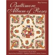 Baltimore Album of Roses • Elegant Motifs to Mix & Match • Step-by-Step Techniques—Appliqué, Embroidery, Inking, Trapunto by Verroca, Rita, 9781607058700