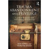 Trauma, Abandonment and Privilege: A guide to therapeutic work with boarding school survivors by Duffell; Nick, 9781138788701