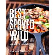 Best Served Wild Real Food for Real Adventures by Leonard, Brendan; Brones, Anna, 9781493028702