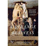 A Strange Business: A Revolution in Art, Culture, and Commerce in 19th Century London by Hamilton, James, 9781605988702