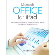 Microsoft Office for iPad An Essential Guide to Microsoft Word, Excel, PowerPoint, and OneDrive by Negrino, Tom, 9780133988703