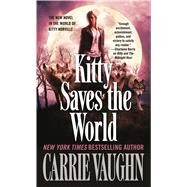Kitty Saves the World A Kitty Norville Novel by Vaughn, Carrie, 9780765368706