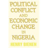 Political Conflict and Economic Change in Nigeria by Bienen,Henry, 9781138978706