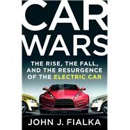 Car Wars The Rise, the Fall, and the Resurgence of the Electric Car by Fialka, John J., 9781250048707