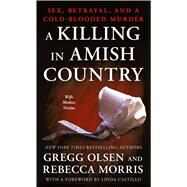 A Killing in Amish Country Sex, Betrayal, and a Cold-blooded Murder by Olsen, Gregg; Morris, Rebecca, 9781250118707