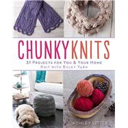 Chunky Knits 31 Projects for You & Your Home Knit with Bulky Yarn by Little, Ashley, 9781454708711